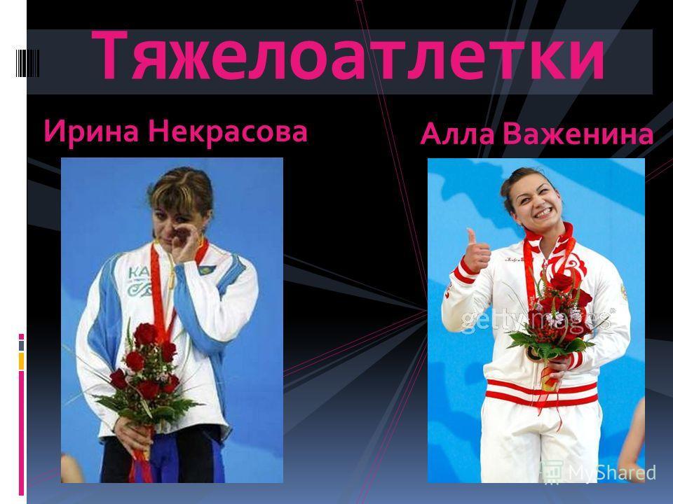 Тяжелоатлетки Ирина Некрасова Алла Важенина
