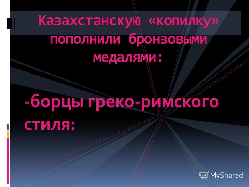 Казахстанскую «копилку» пополнили бронзовыми медалями: -борцы греко-римского стиля:
