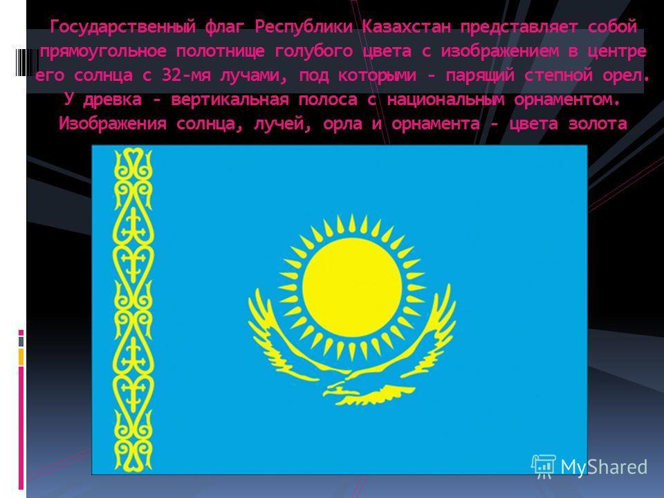 Государственный флаг Республики Казахстан представляет собой прямоугольное полотнище голубого цвета с изображением в центре его солнца с 32-мя лучами, под которыми - парящий степной орел. У древка - вертикальная полоса с национальным орнаментом. Изоб
