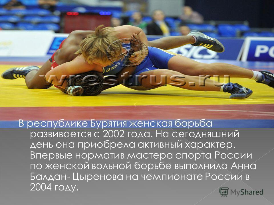 В республике Бурятия женская борьба развивается с 2002 года. На сегодняшний день она приобрела активный характер. Впервые норматив мастера спорта России по женской вольной борьбе выполнила Анна Балдан- Цыренова на чемпионате России в 2004 году.