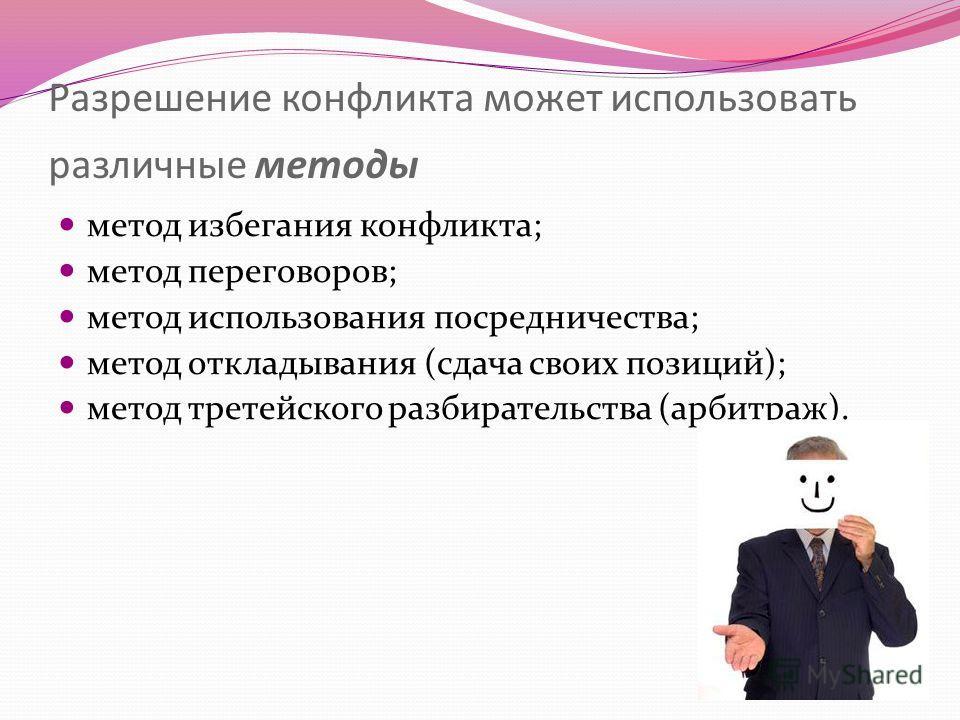 Разрешение конфликта может использовать различные методы метод избегания конфликта; метод переговоров; метод использования посредничества; метод откладывания (сдача своих позиций); метод третейского разбирательства (арбитраж).