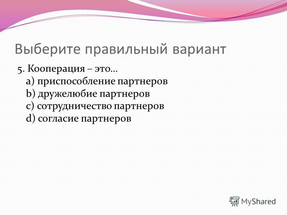 Выберите правильный вариант 5. Кооперация – это… a) приспособление партнеров b) дружелюбие партнеров c) сотрудничество партнеров d) согласие партнеров
