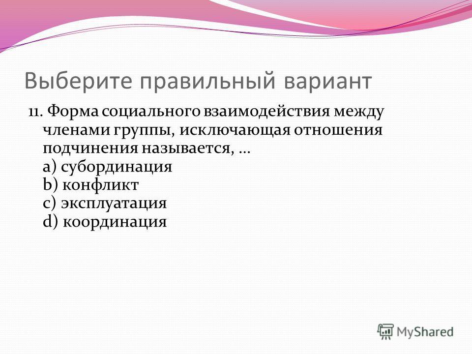 Выберите правильный вариант 11. Форма социального взаимодействия между членами группы, исключающая отношения подчинения называется, … a) субординация b) конфликт c) эксплуатация d) координация