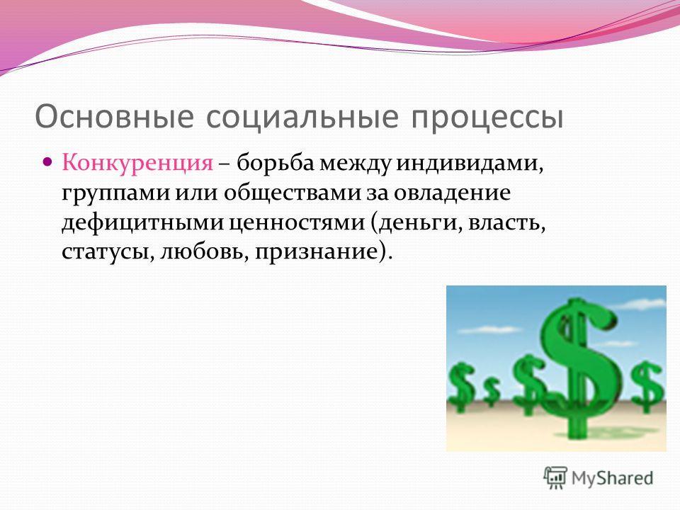 Основные социальные процессы Конкуренция – борьба между индивидами, группами или обществами за овладение дефицитными ценностями (деньги, власть, статусы, любовь, признание).
