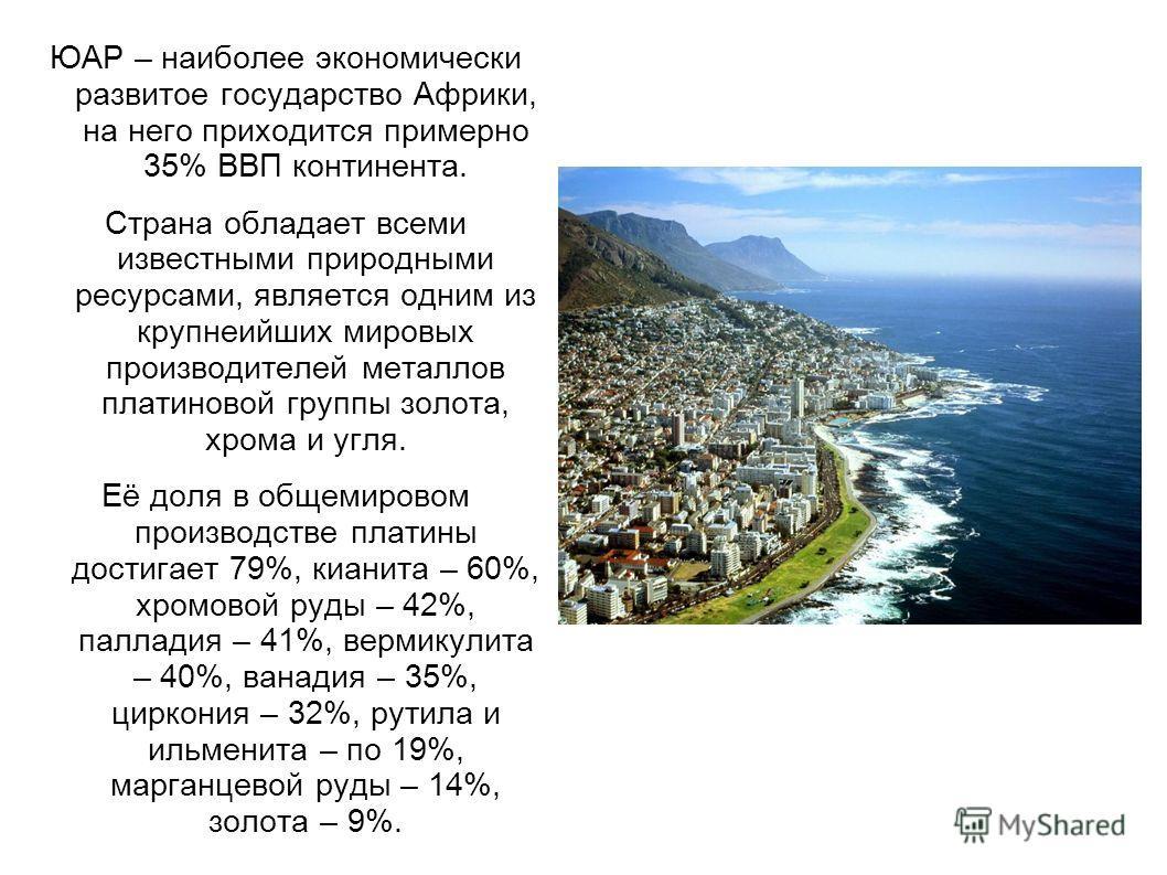 ЮАР – наиболее экономически развитое государство Африки, на него приходится примерно 35% ВВП континента. Страна обладает всеми известными природными ресурсами, является одним из крупнеийших мировых производителей металлов платиновой группы золота, хр