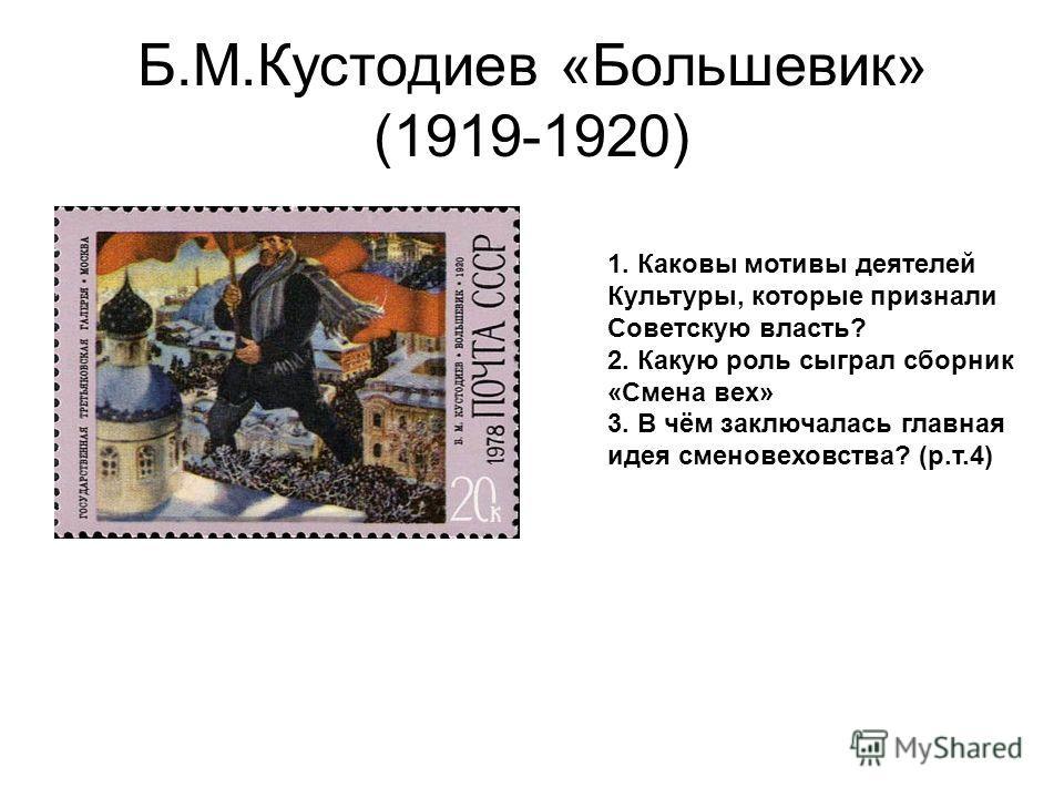 Б.М.Кустодиев «Большевик» (1919-1920) 1. Каковы мотивы деятелей Культуры, которые признали Советскую власть? 2. Какую роль сыграл сборник «Смена вех» 3. В чём заключалась главная идея сменовеховства? (р.т.4)