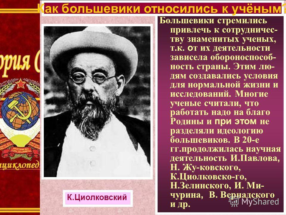 Большевики стремились привлечь к сотрудничес- тву знаменитых ученых, т.к. о т их деятельности зависела обороноспособ- ность страны. Этим лю- дям создавались условия для нормальной жизни и исследований. Многие ученые считали, что работать надо на благ