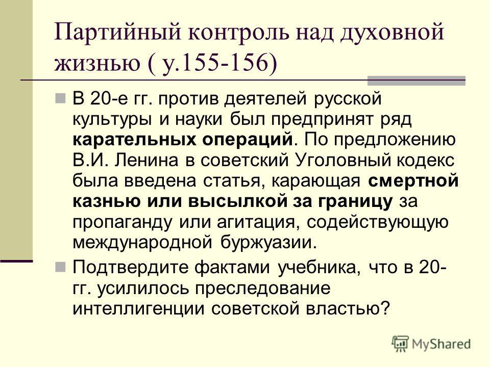 Партийный контроль над духовной жизнью ( у.155-156) В 20-е гг. против деятелей русской культуры и науки был предпринят ряд карательных операций. По предложению В.И. Ленина в советский Уголовный кодекс была введена статья, карающая смертной казнью или