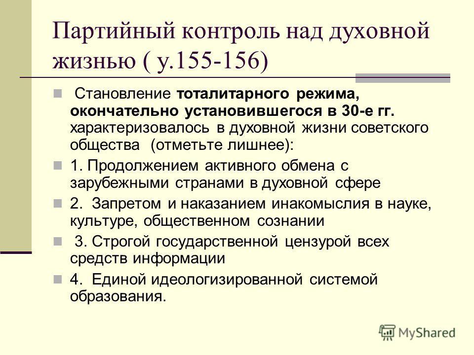 Партийный контроль над духовной жизнью ( у.155-156) Становление тоталитарного режима, окончательно установившегося в 30-е гг. характеризовалось в духовной жизни советского общества (отметьте лишнее): 1. Продолжением активного обмена с зарубежными стр