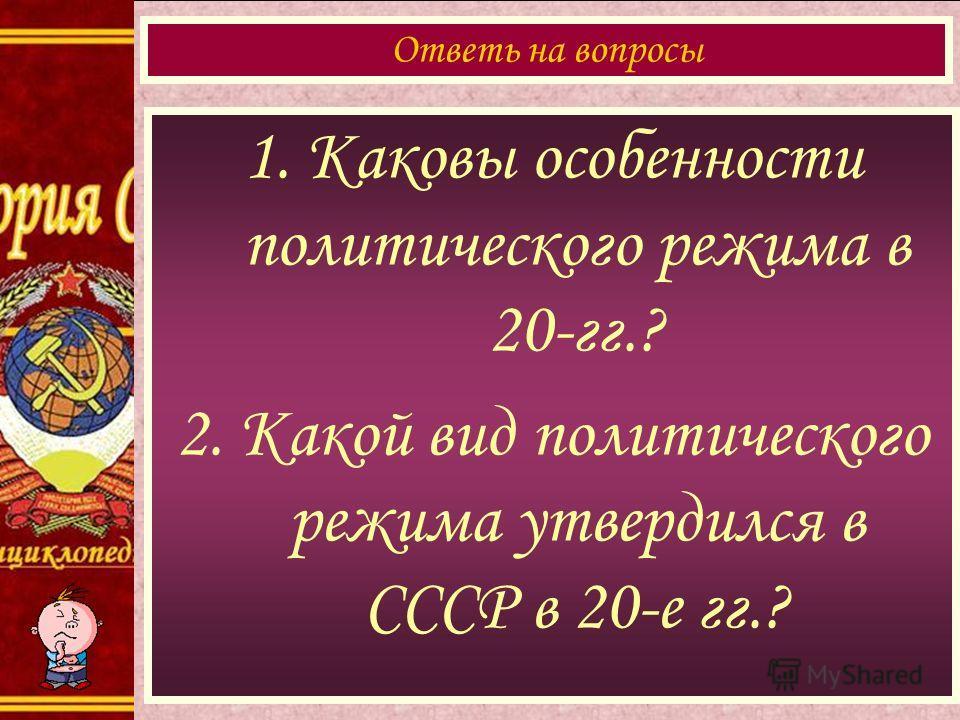 1. Каковы особенности политического режима в 20-гг.? 2. Какой вид политического режима утвердился в СССР в 20-е гг.? Ответь на вопросы