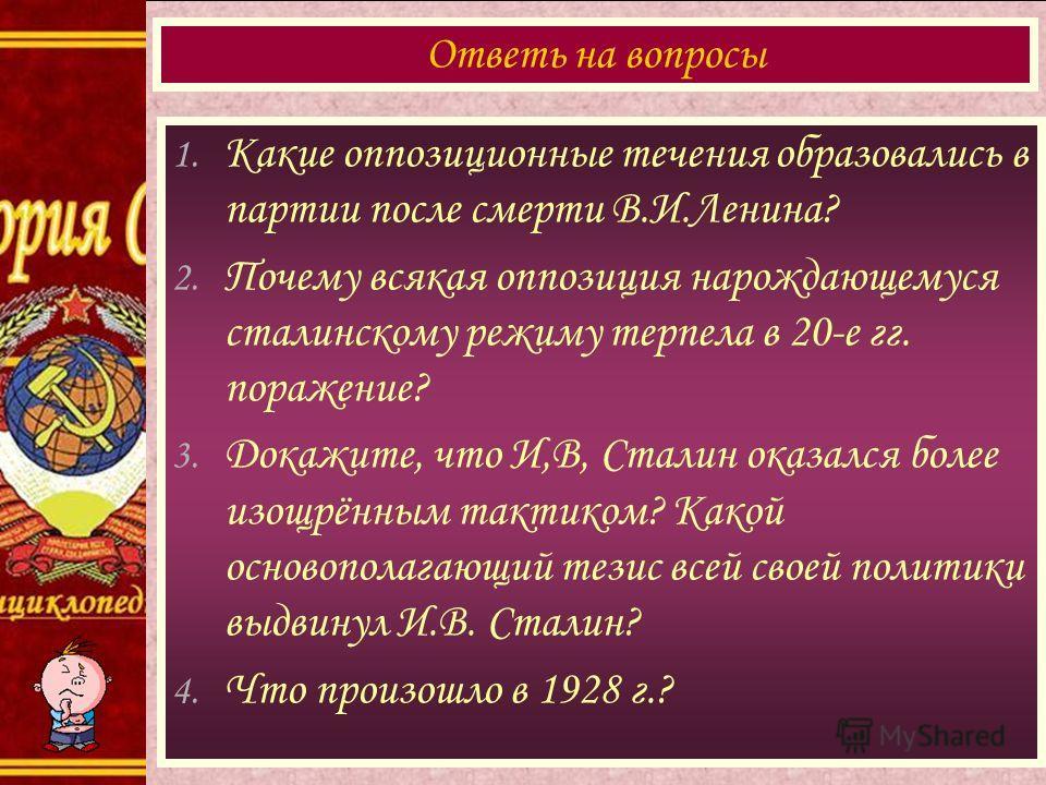 1. Какие оппозиционные течения образовались в партии после смерти В.И.Ленина? 2. Почему всякая оппозиция нарождающемуся сталинскому режиму терпела в 20-е гг. поражение? 3. Докажите, что И,В, Сталин оказался более изощрённым тактиком? Какой основопола