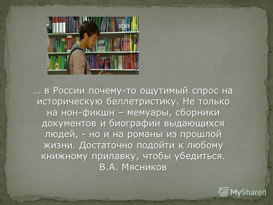 … в России почему-то ощутимый спрос на историческую беллетристику. Не только на нон-фикшн – мемуары, сборники документов и биографии выдающихся людей, - но и на романы из прошлой жизни. Достаточно подойти к любому книжному прилавку, чтобы убедиться.