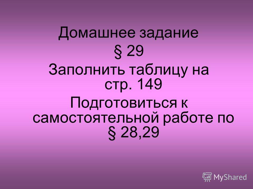 Домашнее задание § 29 Заполнить таблицу на стр. 149 Подготовиться к самостоятельной работе по § 28,29