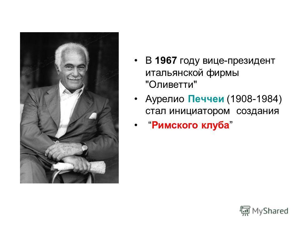 В 1967 году вице-президент итальянской фирмы Оливетти Аурелио Печчеи (1908-1984) стал инициатором создания Римского клуба
