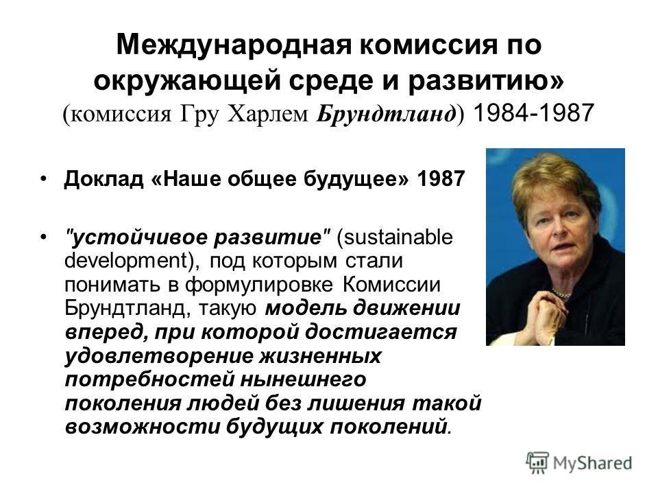 Международная комиссия по окружающей среде и развитию» (комиссия Гру Харлем Брундтланд) 1984-1987 Доклад «Наше общее будущее» 1987