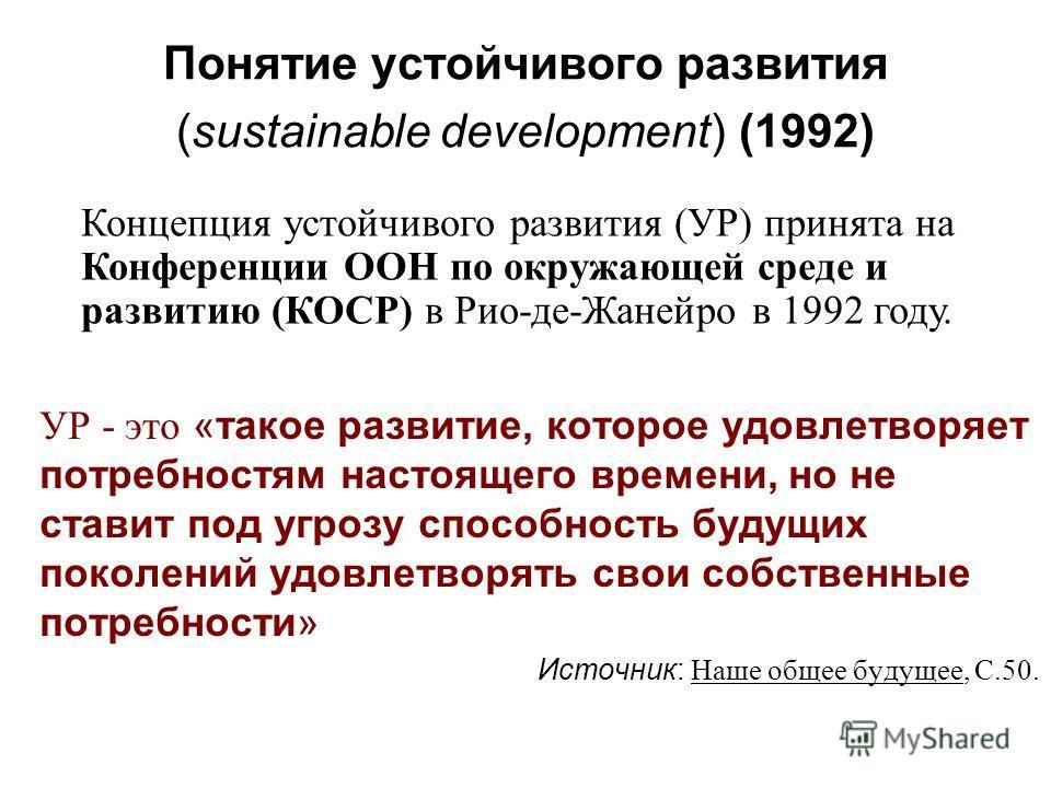 Понятие устойчивого развития (sustainable development) (1992) УР - это «такое развитие, которое удовлетворяет потребностям настоящего времени, но не ставит под угрозу способность будущих поколений удовлетворять свои собственные потребности» Источник: