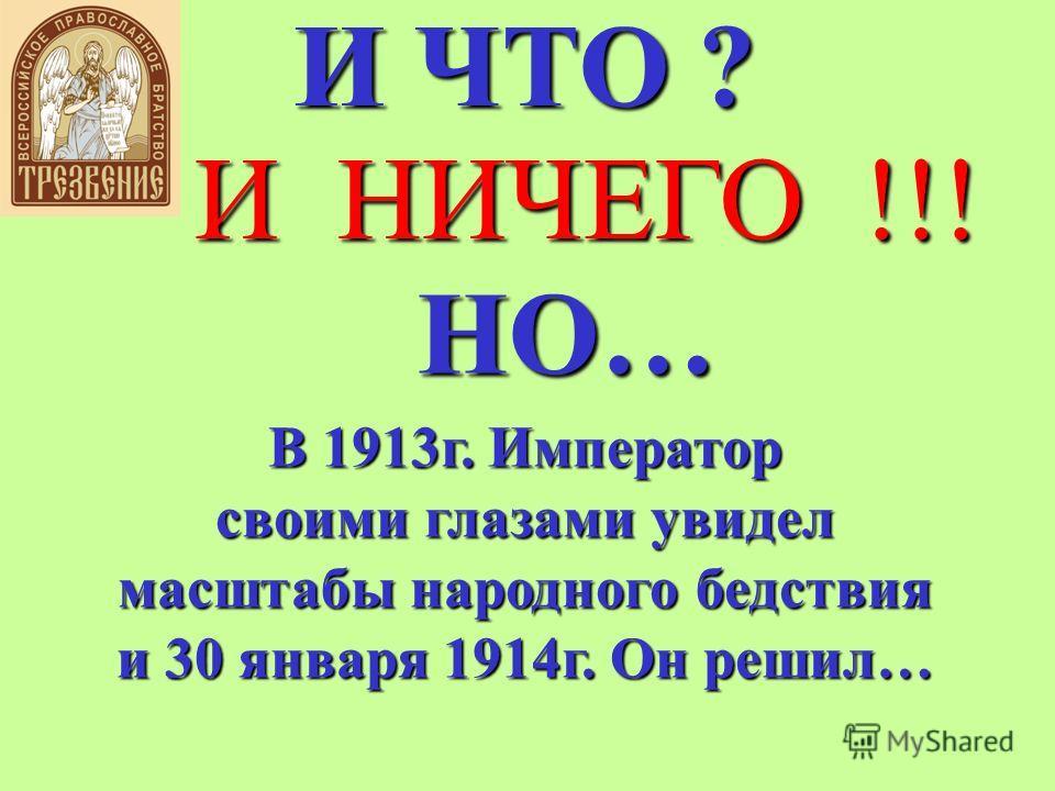 И ЧТО ? И НИЧЕГО !!! НО… В 1913г. Император своими глазами увидел масштабы народного бедствия и 30 января 1914г. Он решил…