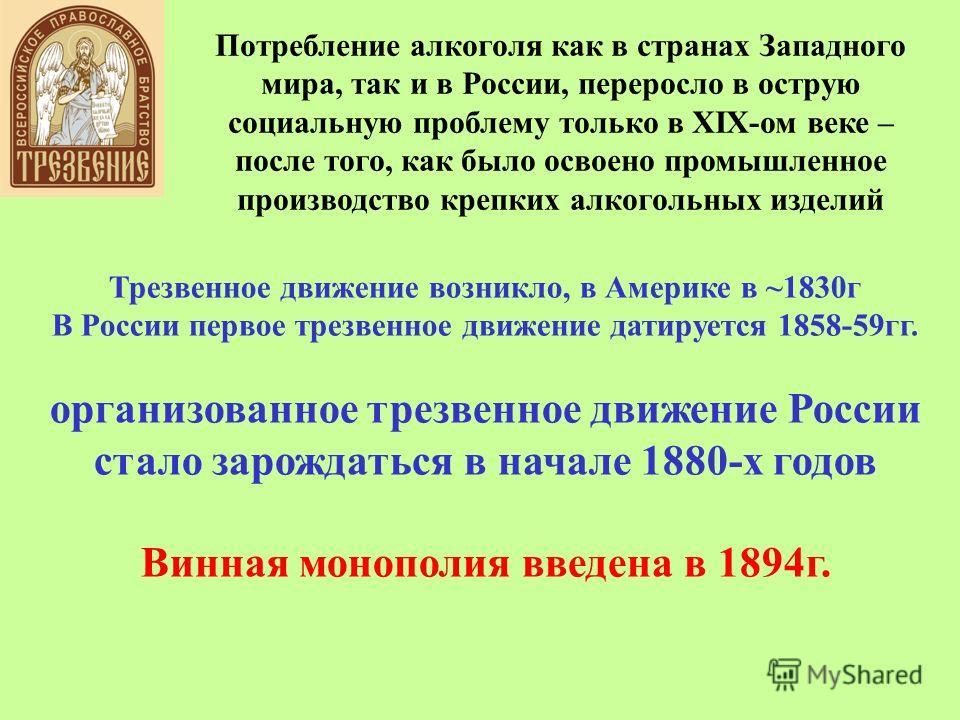Потребление алкоголя как в странах Западного мира, так и в России, переросло в острую социальную проблему только в XIX-ом веке – после того, как было освоено промышленное производство крепких алкогольных изделий Трезвенное движение возникло, в Америк