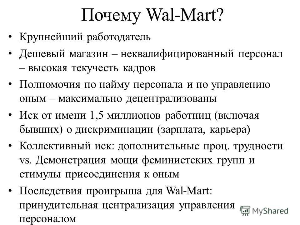 Почему Wal-Mart? Крупнейший работодатель Дешевый магазин – неквалифицированный персонал – высокая текучесть кадров Полномочия по найму персонала и по управлению оным – максимально децентрализованы Иск от имени 1,5 миллионов работниц (включая бывших)