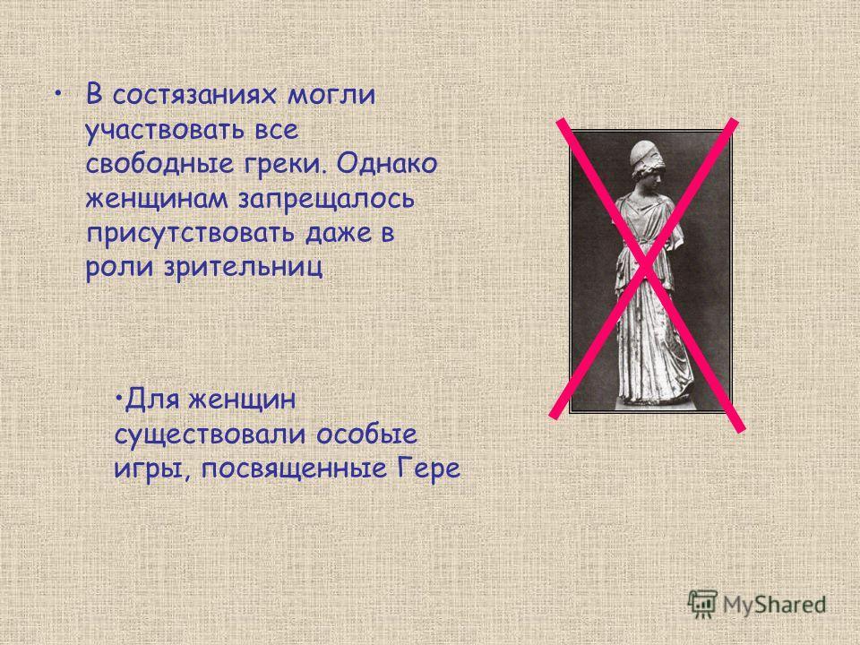 В состязаниях могли участвовать все свободные греки. Однако женщинам запрещалось присутствовать даже в роли зрительниц Для женщин существовали особые игры, посвященные Гере