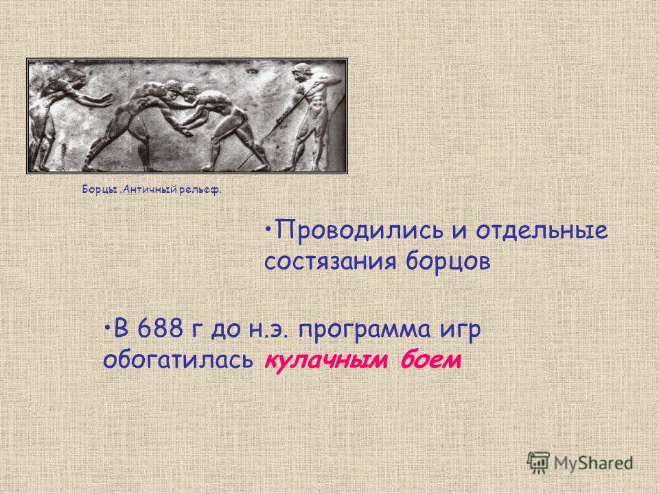 Проводились и отдельные состязания борцов В 688 г до н.э. программа игр обогатилась кулачным боем Борцы.Античный рельеф.