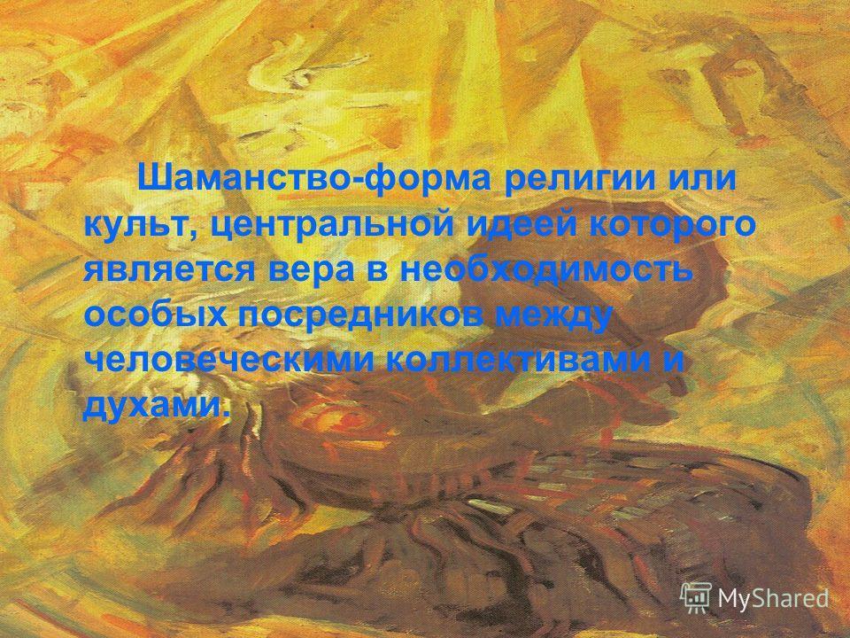 Шаманство-форма религии или культ, центральной идеей которого является вера в необходимость особых посредников между человеческими коллективами и духами.