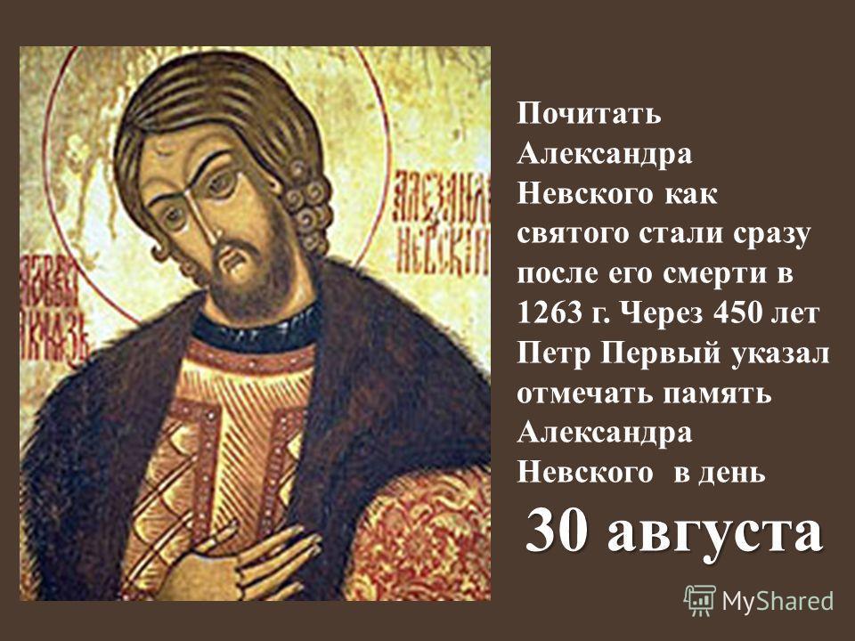 Почитать Александра Невского как святого стали сразу после его смерти в 1263 г. Через 450 лет Петр Первый указал отмечать память Александра Невского в день 30 августа