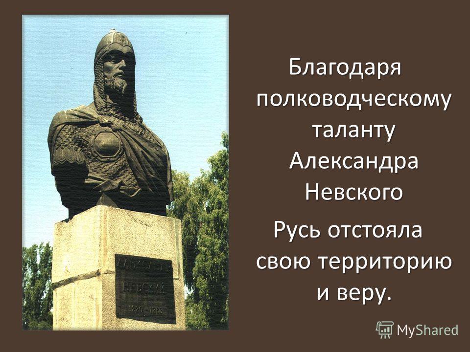 Благодаря полководческому таланту Александра Невского Русь отстояла свою территорию и веру. Русь отстояла свою территорию и веру.
