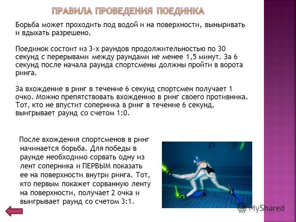Борьба может проходить под водой и на поверхности, выныривать и вдыхать разрешено. Поединок состоит из 3-х раундов продолжительностью по 30 секунд с перерывами между раундами не менее 1,5 минут. За 6 секунд после начала раунда спортсмены должны пройт