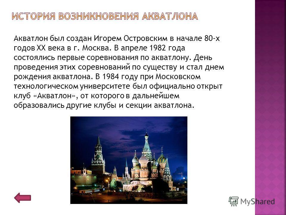 Акватлон был создан Игорем Островским в начале 80-х годов XX века в г. Москва. В апреле 1982 года состоялись первые соревнования по акватлону. День проведения этих соревнований по существу и стал днем рождения акватлона. В 1984 году при Московском те