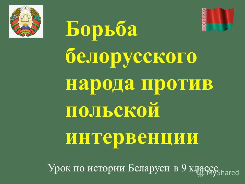Борьба белорусского народа против польской интервенции Урок по истории Беларуси в 9 классе