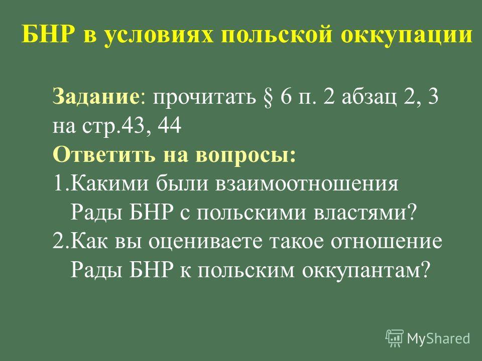 БНР в условиях польской оккупации Задание : прочитать § 6 п. 2 абзац 2, 3 на стр.43, 44 Ответить на вопросы : 1.Какими были взаимоотношения Рады БНР с польскими властями ? 2.Как вы оцениваете такое отношение Рады БНР к польским оккупантам ?