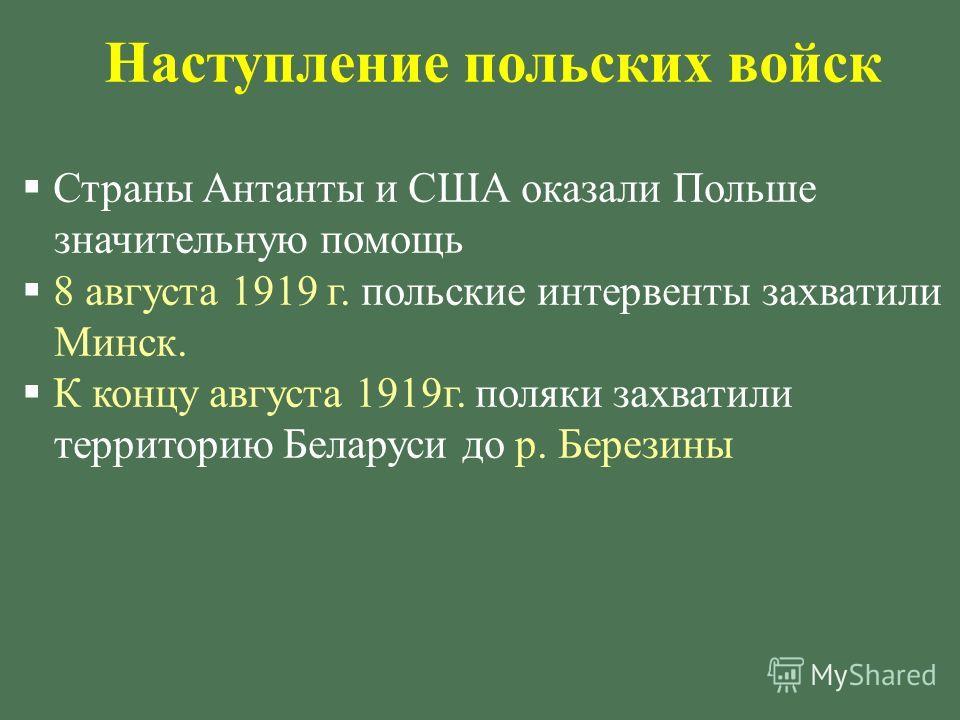 Наступление польских войск Страны Антанты и США оказали Польше значительную помощь 8 августа 1919 г. польские интервенты захватили Минск. К концу августа 1919 г. поляки захватили территорию Беларуси до р. Березины