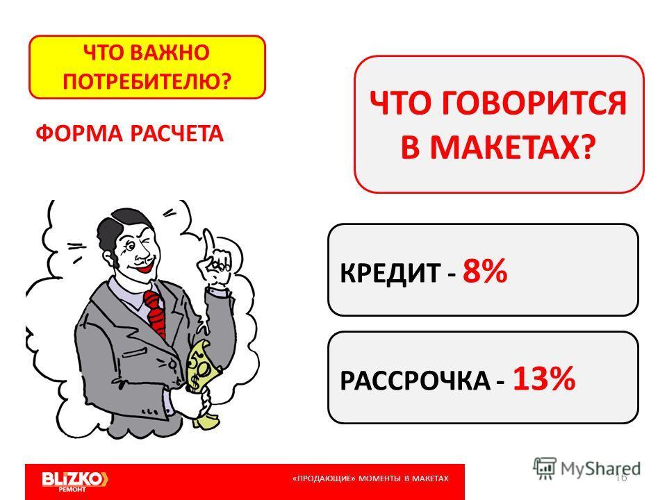 16 ЧТО ВАЖНО ПОТРЕБИТЕЛЮ? ЧТО ГОВОРИТСЯ В МАКЕТАХ? ФОРМА РАСЧЕТА КРЕДИТ - 8% РАССРОЧКА - 13% «ПРОДАЮЩИЕ» МОМЕНТЫ В МАКЕТАХ