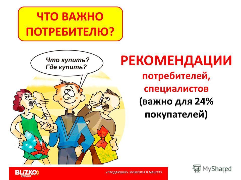 17 ЧТО ВАЖНО ПОТРЕБИТЕЛЮ? РЕКОМЕНДАЦИИ потребителей, специалистов (важно для 24% покупателей) «ПРОДАЮЩИЕ» МОМЕНТЫ В МАКЕТАХ