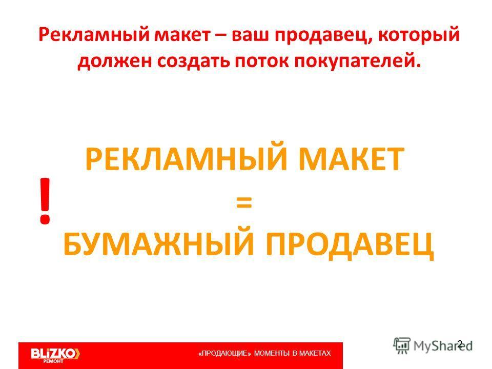 2 «ПРОДАЮЩИЕ» МОМЕНТЫ В МАКЕТАХ Рекламный макет – ваш продавец, который должен создать поток покупателей. РЕКЛАМНЫЙ МАКЕТ = БУМАЖНЫЙ ПРОДАВЕЦ !