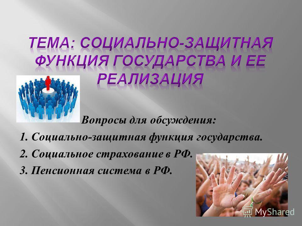 Вопросы для обсуждения : 1. Социально - защитная функция государства. 2. Социальное страхование в РФ. 3. Пенсионная система в РФ.