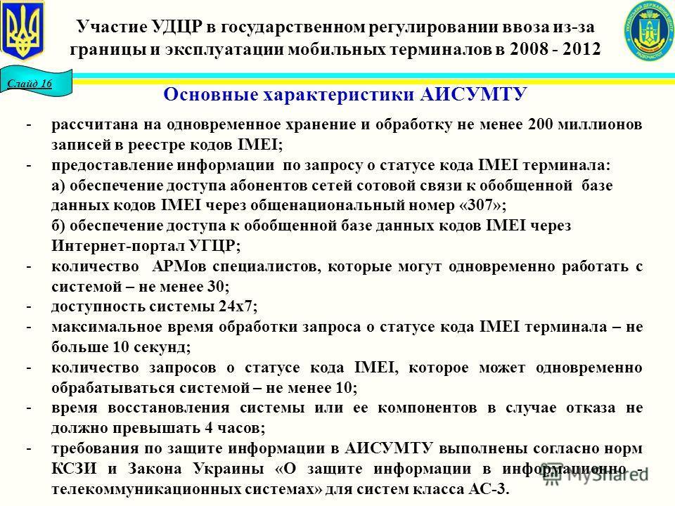 Слайд 16 Основные характеристики АИСУМТУ Участие УДЦР в государственном регулировании ввоза из-за границы и эксплуатации мобильных терминалов в 2008 - 2012 -рассчитана на одновременное хранение и обработку не менее 200 миллионов записей в реестре код