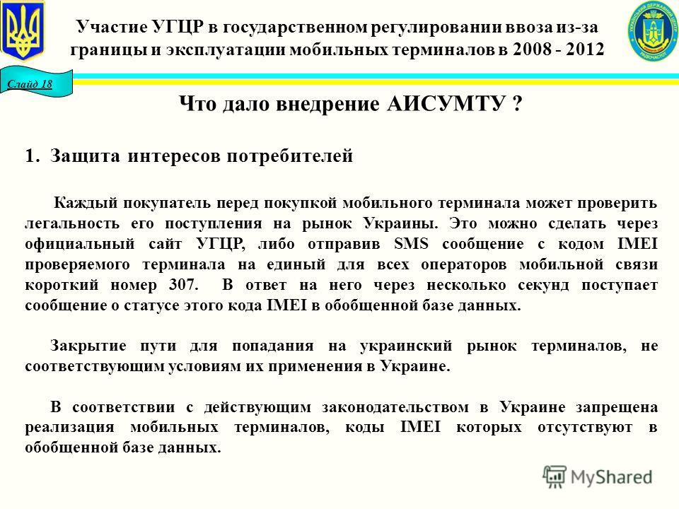 Слайд 18 Что дало внедрение АИСУМТУ ? 1.Защита интересов потребителей Каждый покупатель перед покупкой мобильного терминала может проверить легальность его поступления на рынок Украины. Это можно сделать через официальный сайт УГЦР, либо отправив SMS