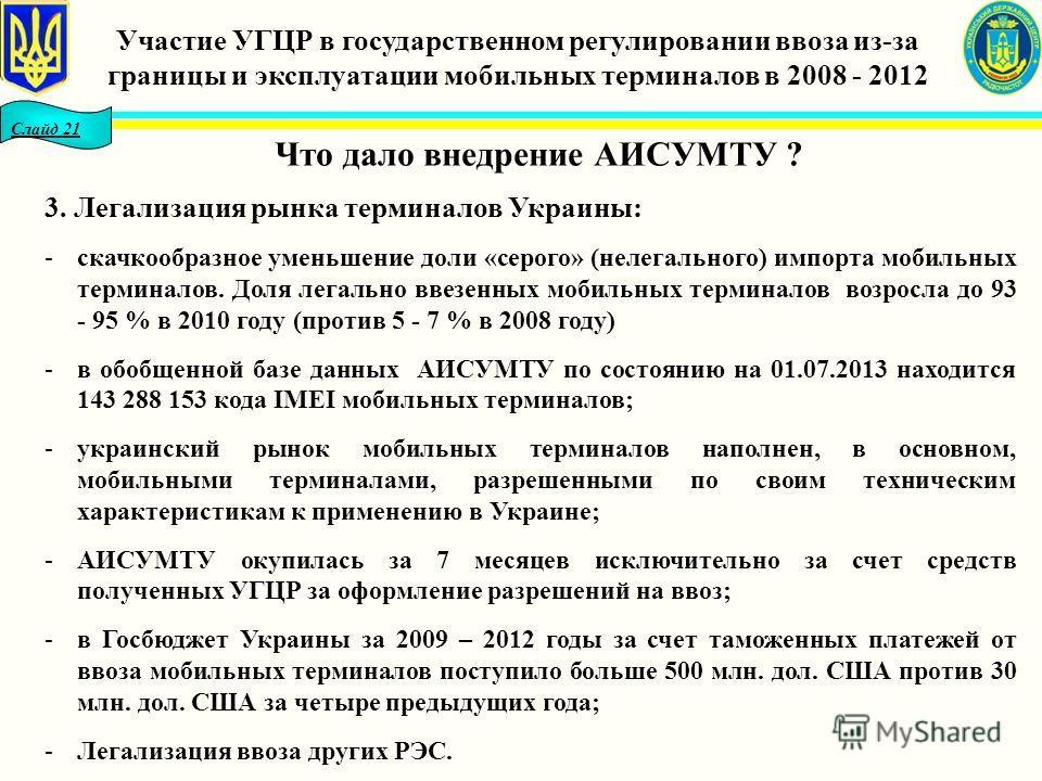 Слайд 21 Что дало внедрение АИСУМТУ ? 3. Легализация рынка терминалов Украины: -скачкообразное уменьшение доли «серого» (нелегального) импорта мобильных терминалов. Доля легально ввезенных мобильных терминалов возросла до 93 - 95 % в 2010 году (проти