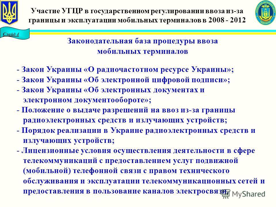 Слайд 4 Законодательная база процедуры ввоза мобильных терминалов - Закон Украины «О радиочастотном ресурсе Украины»; - Закон Украины «Об электронной цифровой подписи»; - Закон Украины «Об электронных документах и электронном документообороте»; - Пол