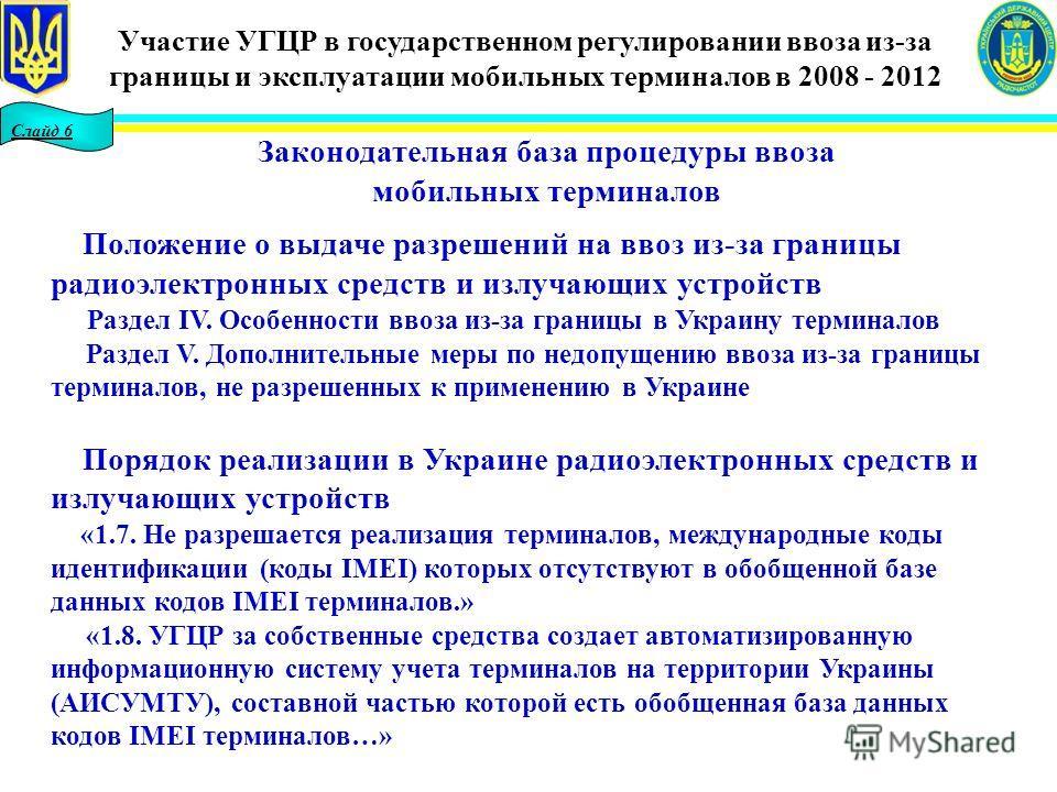 Слайд 6 Законодательная база процедуры ввоза мобильных терминалов Положение о выдаче разрешений на ввоз из-за границы радиоэлектронных средств и излучающих устройств Раздел IV. Особенности ввоза из-за границы в Украину терминалов Раздел V. Дополнител