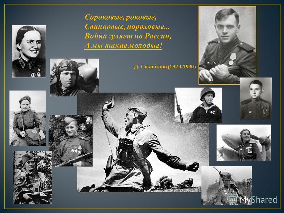 Сороковые, роковые, Свинцовые, пороховые... Война гуляет по России, А мы такие молодые ! Д. Самойлов (1920-1990)