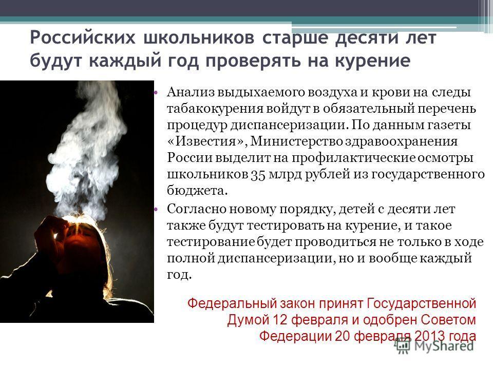Российских школьников старше десяти лет будут каждый год проверять на курение Анализ выдыхаемого воздуха и крови на следы табакокурения войдут в обязательный перечень процедур диспансеризации. По данным газеты «Известия», Министерство здравоохранения
