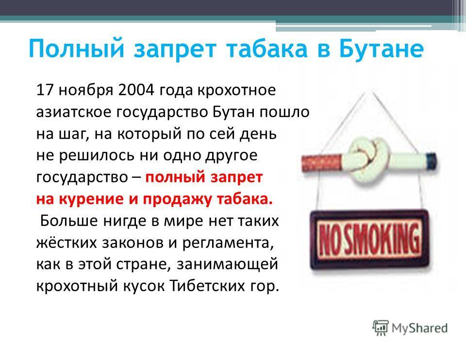 Полный запрет табака в Бутане 17 ноября 2004 года крохотное азиатское государство Бутан пошло на шаг, на который по сей день не решилось ни одно другое государство – полный запрет на курение и продажу табака. Больше нигде в мире нет таких жёстких зак