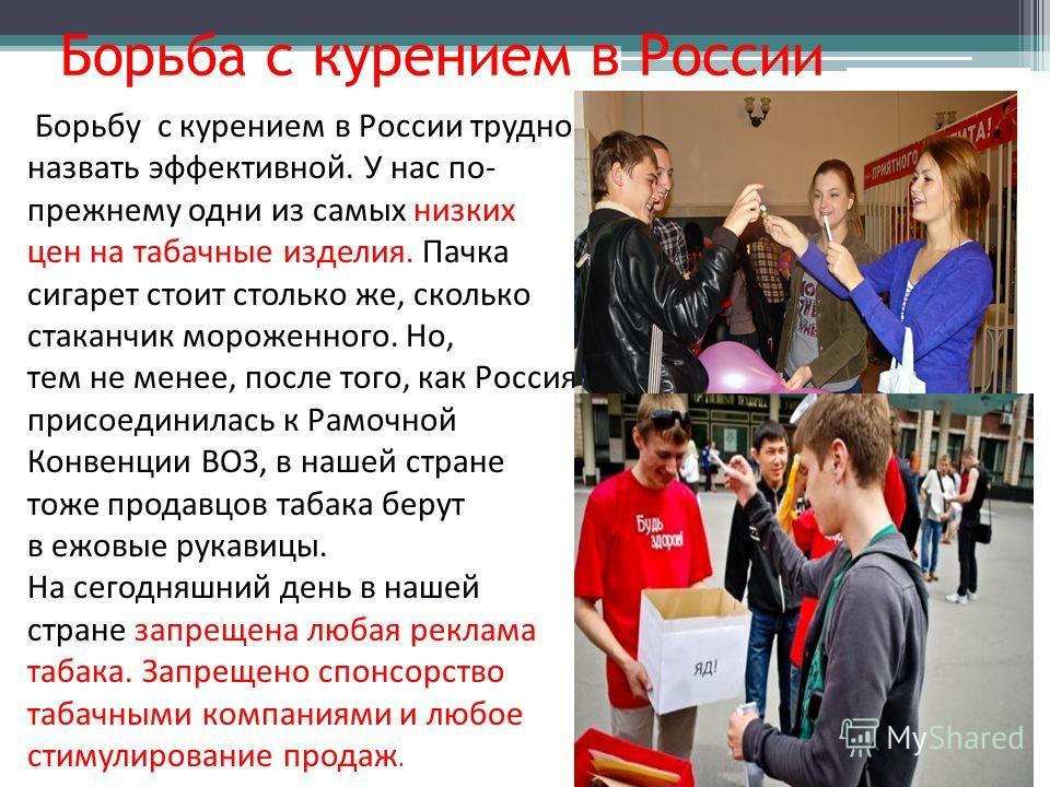 Борьба с курением в России Борьбу с курением в России трудно назвать эффективной. У нас по- прежнему одни из самых низких цен на табачные изделия. Пачка сигарет стоит столько же, сколько стаканчик мороженного. Но, тем не менее, после того, как Россия