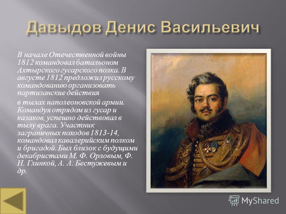 В начале Отечественной войны 1812 командовал батальоном Ахтырского гусарского полка. В августе 1812 предложил русскому командованию организовать партизанские действия в тылах наполеоновской армии. Командуя отрядом из гусар и казаков, успешно действов