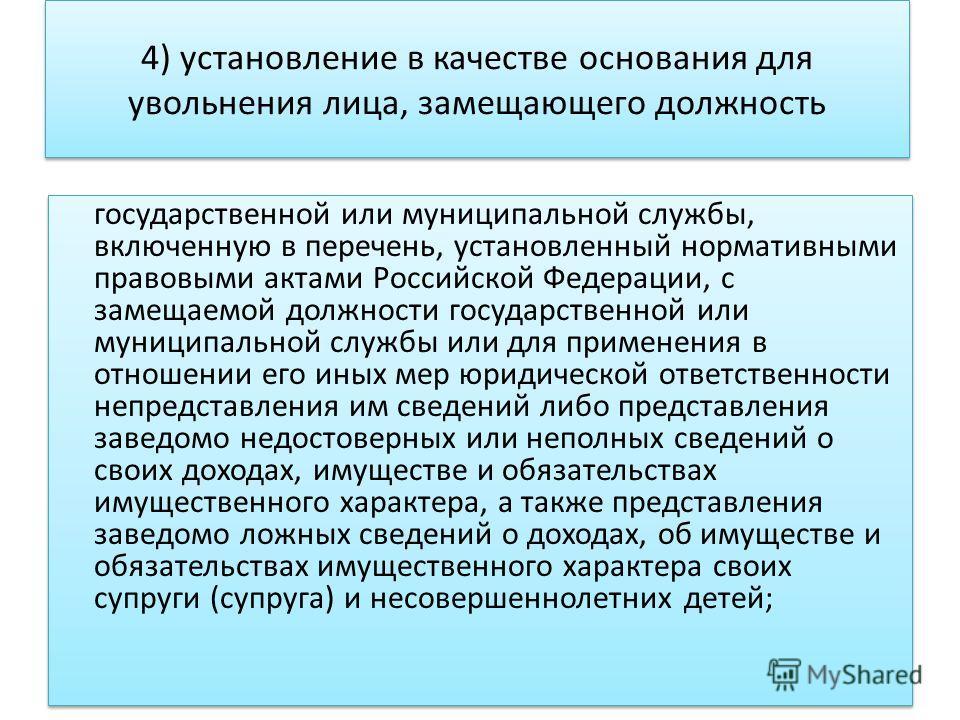 4) установление в качестве основания для увольнения лица, замещающего должность государственной или муниципальной службы, включенную в перечень, установленный нормативными правовыми актами Российской Федерации, с замещаемой должности государственной