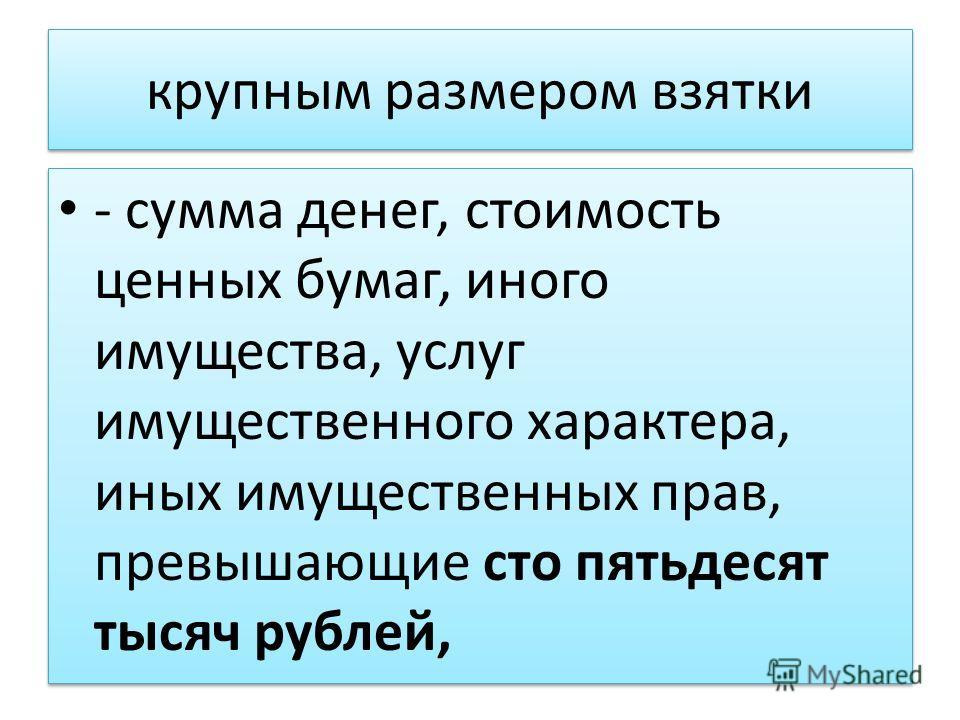 крупным размером взятки - сумма денег, стоимость ценных бумаг, иного имущества, услуг имущественного характера, иных имущественных прав, превышающие сто пятьдесят тысяч рублей,