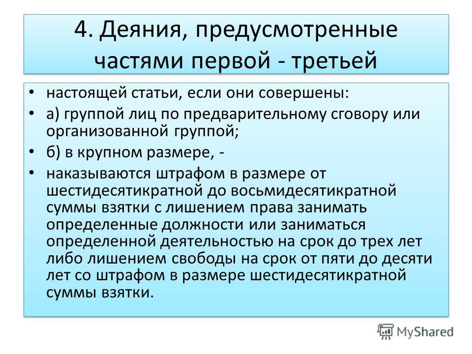 4. Деяния, предусмотренные частями первой - третьей настоящей статьи, если они совершены: а) группой лиц по предварительному сговору или организованной группой; б) в крупном размере, - наказываются штрафом в размере от шестидесятикратной до восьмидес